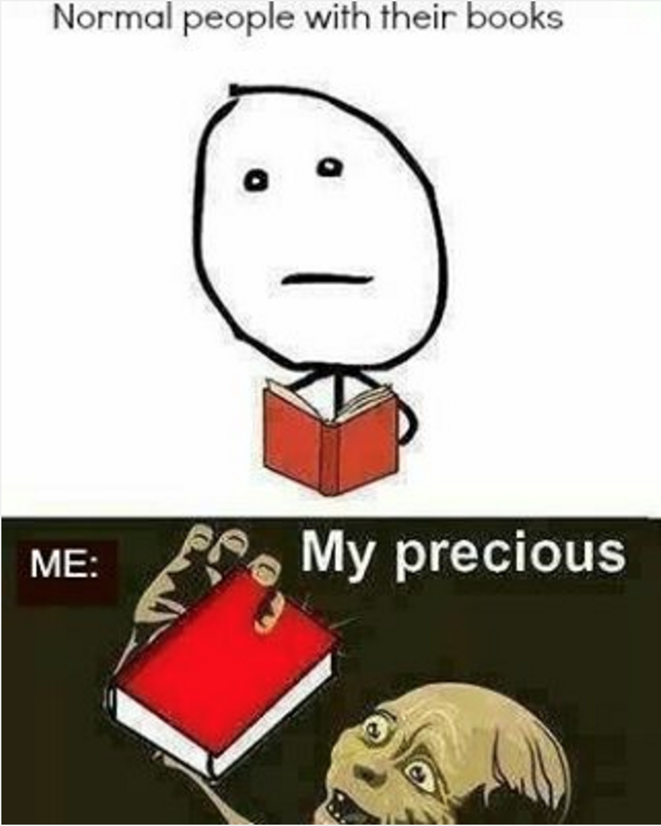 Each And Every One Of Your Books Are Precious Book Humor Book Memes Book Jokes