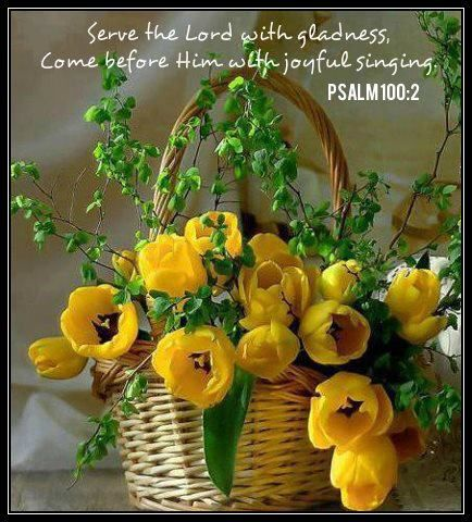 Psalm  100:2. Serve The Lord with gladness...come before Him with joyful singing.