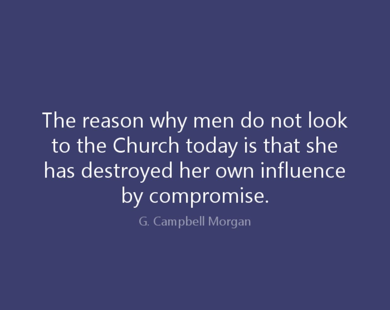 Great quote by g campbell morgan the reason why men do not look to the church today is that she has destroyed her own influence by compromise