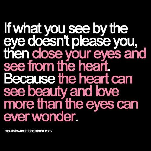 If What U See By The Eye Doesnt Please U Then Close Ur Eyes And See From The Heart Because The Heart Can See Beauty And Love More Than The Eyes Can