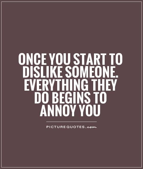 ONCE YOU START TO DISLIKE SOMEONE. EVERYTHING THEY DO BEGINS TO