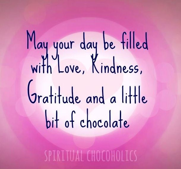 May Your Day Be Filled With Love Kindness Gratitude And A Little Bit Of Chocolate Blessed Quotes Gratitude Quotes Wisdom Quotes
