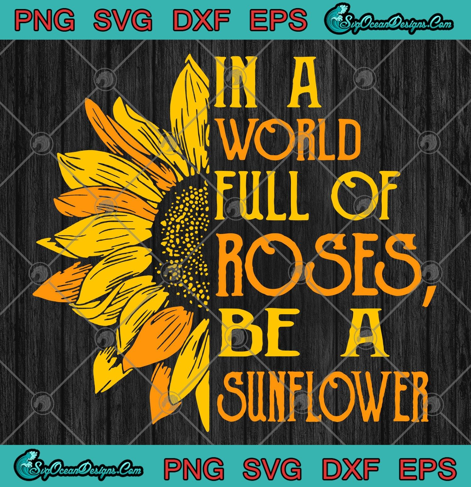 In A World Full Of Roses Be A Sunflower Svg Png Eps Dxf