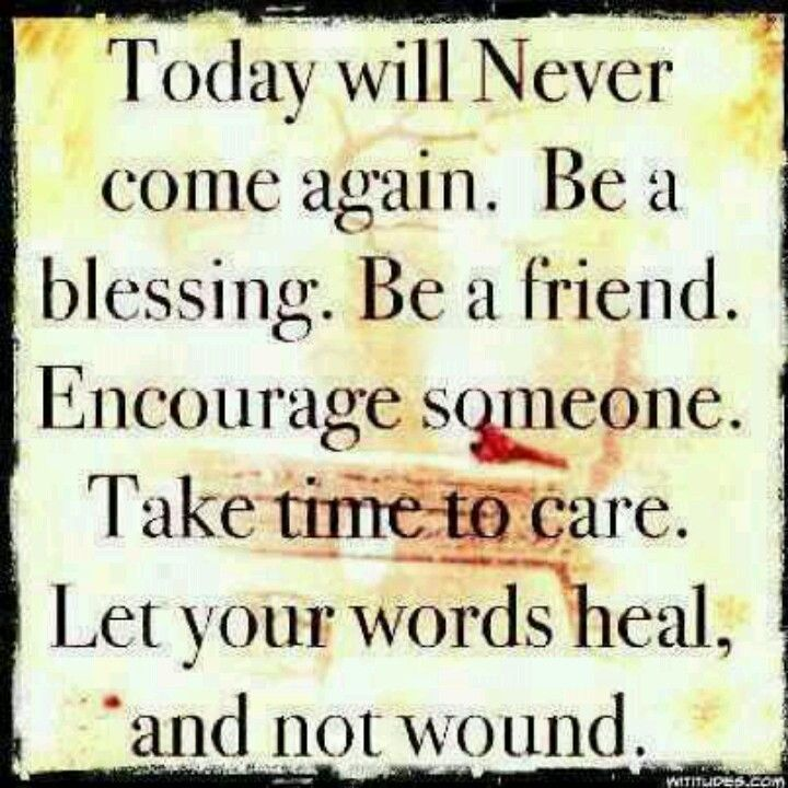 Be a friend to someone today.