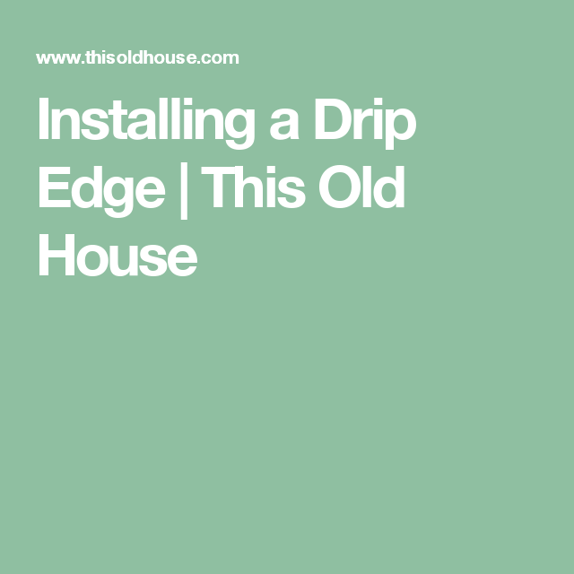 Best Installing A Drip Edge Drip Edge Old Houses Cabinet Colors 400 x 300