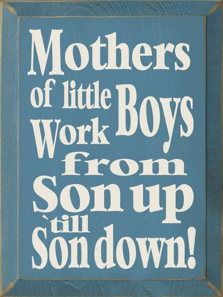 Mothers Of Little Boys Work From Son Up Til Son Down The Words Coole Spruche Weisheiten