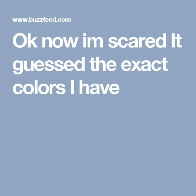 Ok now im scared It guessed the exact colors I have