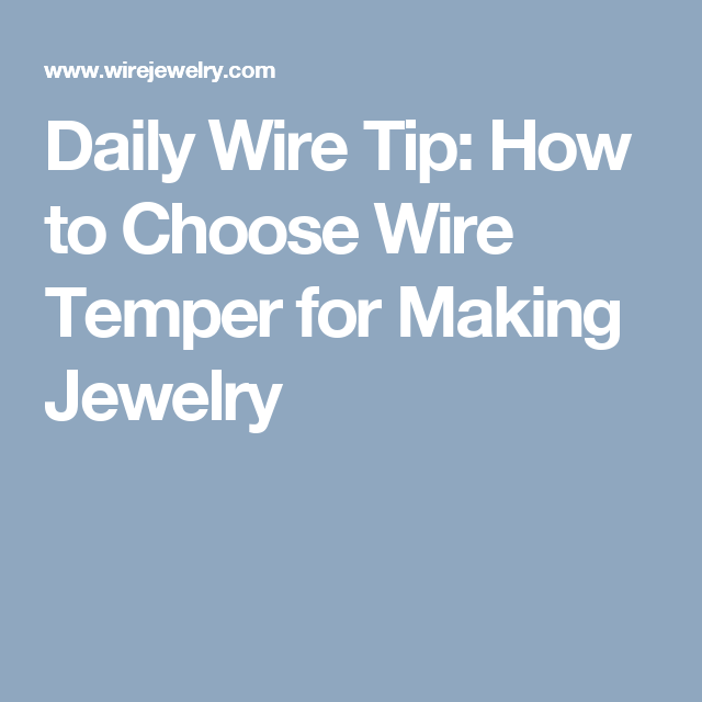 Daily Wire Tip: How to Choose Wire Temper for Making Jewelry ...