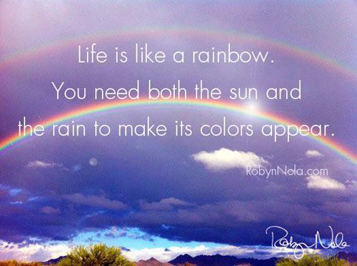 2521285b12a Life is like a rainbow. You need both the sun and the rain to make ...