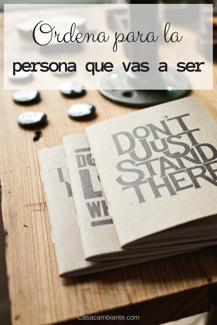 Ordena para la persona que serás. Si tu casa está ordenada para la persona que eres, jamás alcanzarás tu potencial.