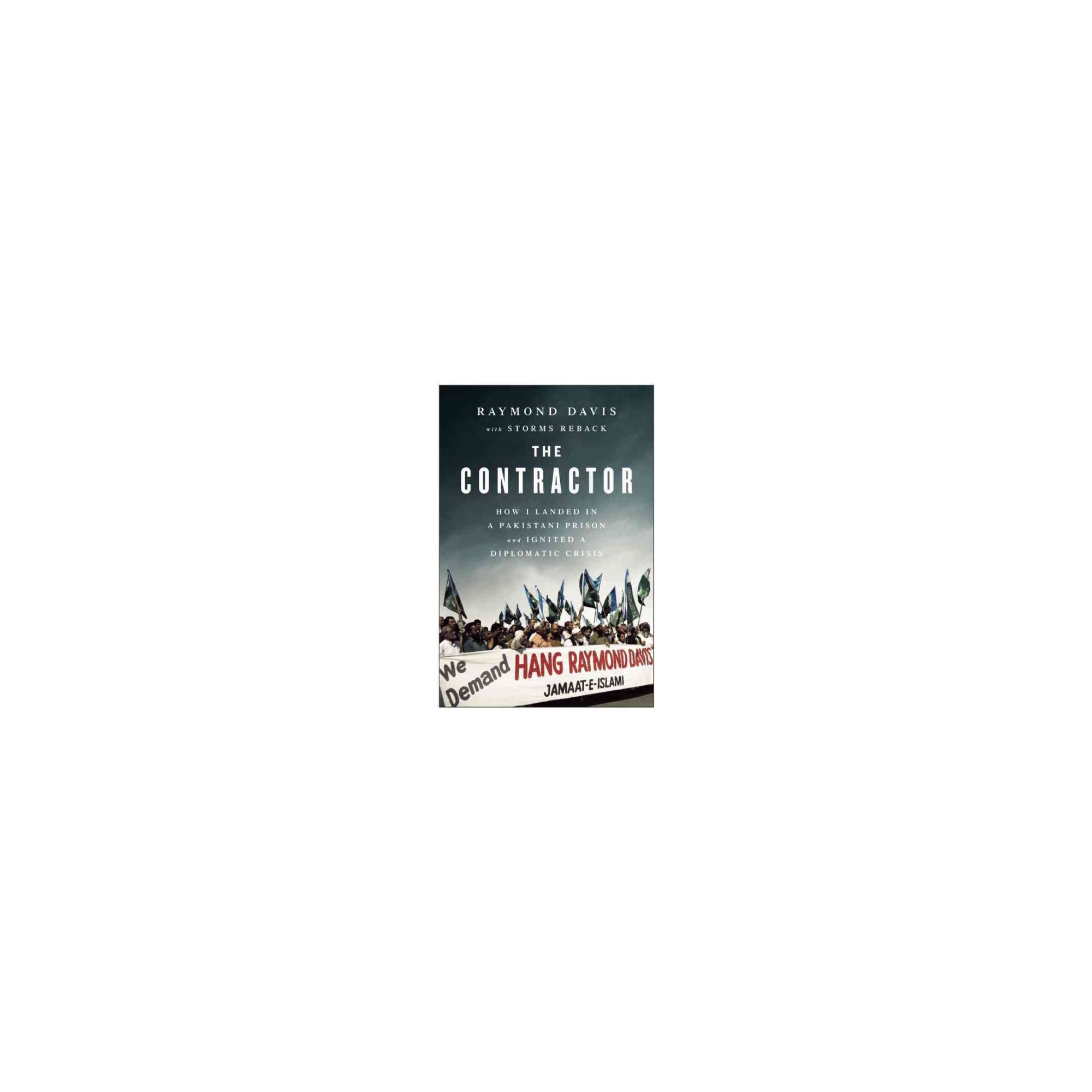 Contractor How I Landed In A Pakistani Prison And Ignited Diplomatic Crisis Hardcover