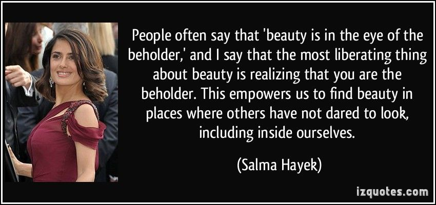 Beauty is in the eye of the beholder and you are the beholder.