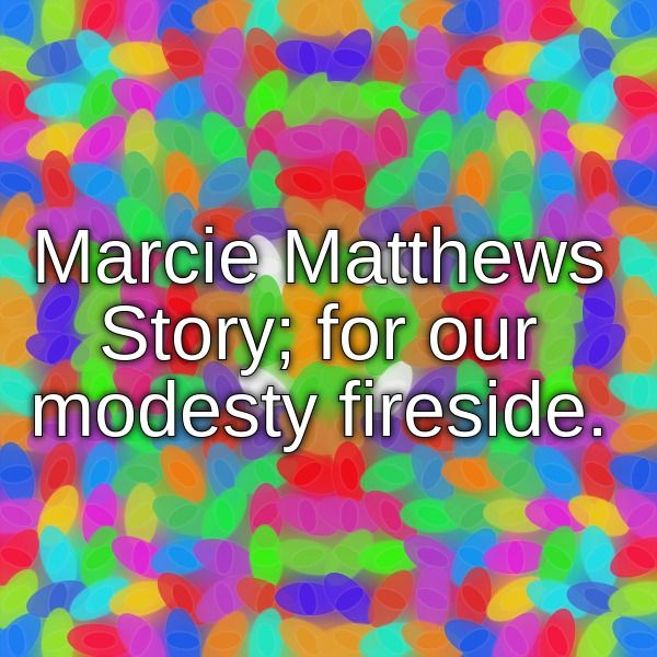 Marcie Matthews Story; for our modesty fireside.