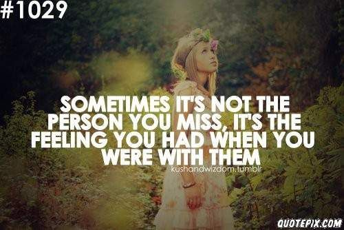 Sometimes Its Not The Person You Miss Its The Feeling You Had