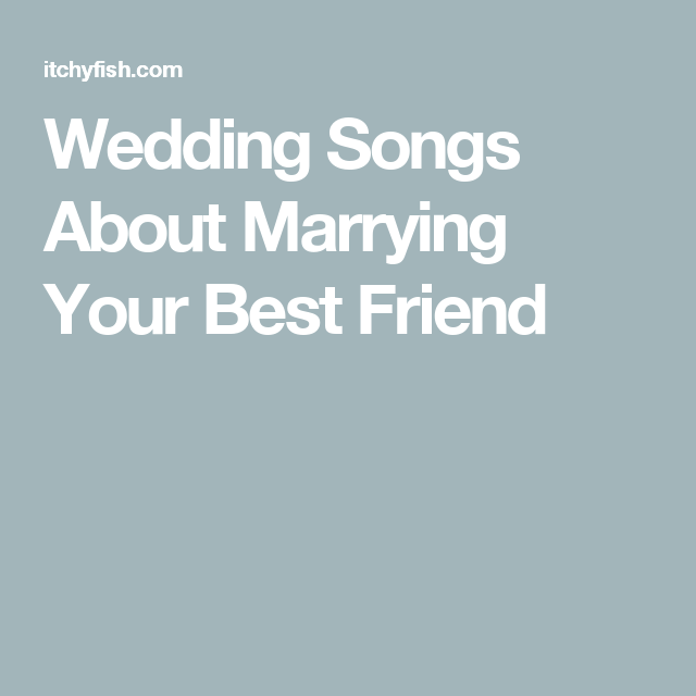 Wedding Songs About Marrying Your Best Friend Marry Your Best Friend Wedding Songs Wedding Song List