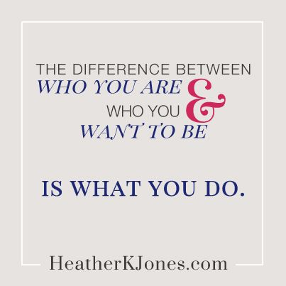 The difference between who you are and who you want to be...is what you do.