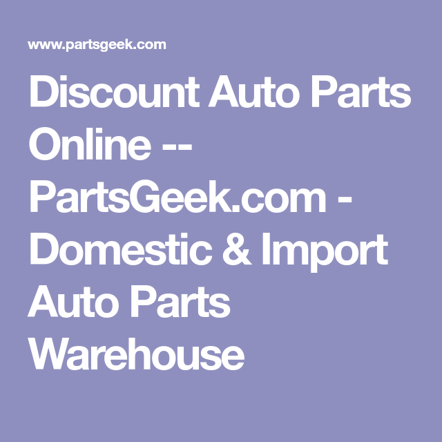 Discount Auto Parts Online Partsgeek Com Domestic Import Auto Parts Warehouse Auto Parts Online Discount Auto Parts Car Parts