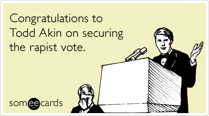 Congratulations to Todd Akin on securing the rapist vote.