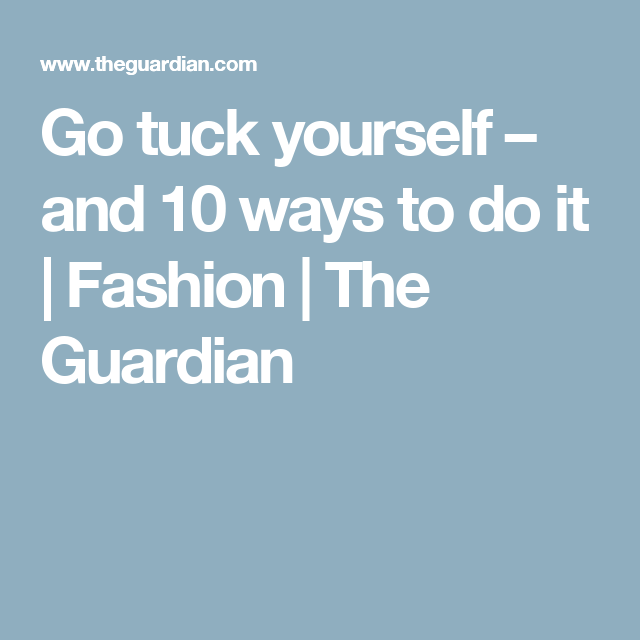 Go tuck yourself – and 10 ways to do it | Fashion | The Guardian
