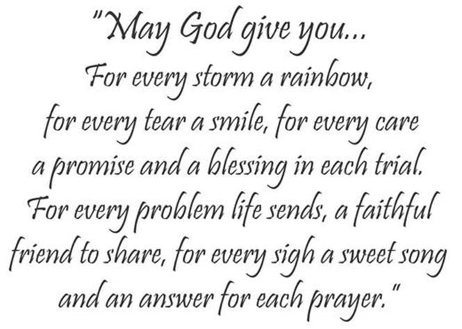 """""""May God give you...For every storm a rainbow, for every tear a smile, for every care a promise and a blessing in each trial. For every problem life sends, a faithful friend to share, for every sigh a sweet song and an answer for each prayer."""" From Laura"""