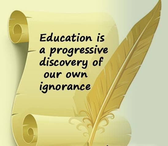 Education Is A Progressive Discovery Of Our Own Ignorance