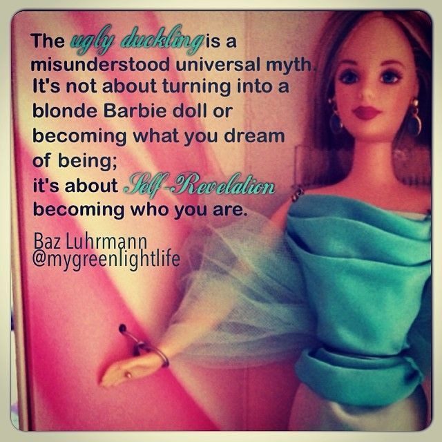 The ugly duckling is a misunderstood universal myth. It's not about turning into a blonde Barbie doll or becoming what you dream of being; it's about self-revelation, becoming who you are. Baz Luhrmann #uglyduckling #ugly #beauty #barbie #bazluhrmann #myth #revelation #quotesaboutlife #quotes