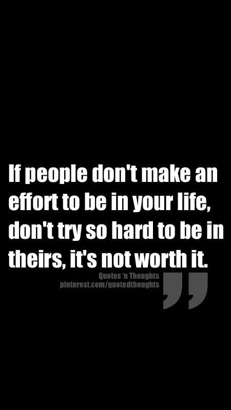 If people don't make an effort to be in your life, don't try so hard to be in theirs, it's not worth it!!!!!!