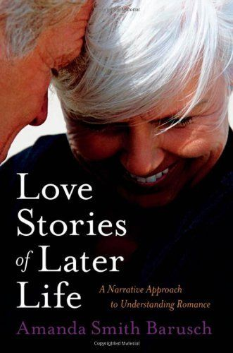 Love Stories of Later Life: A Narrative Approach to Understanding Romance by Amanda Smith Barusch. $15.70. Publisher: Oxford University Press, USA (March 13, 2008). 237 pages. Author: Amanda Smith Barusch