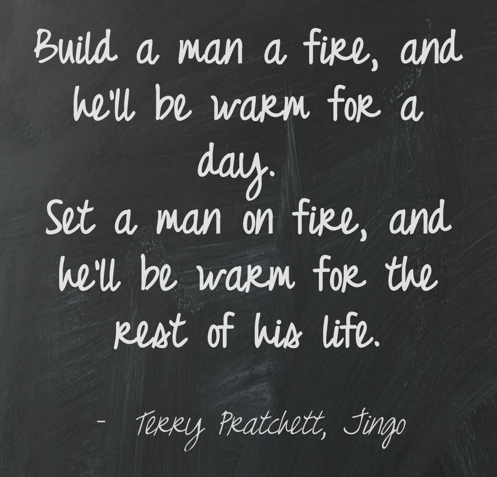 Build A Man A Fire And Hell Be Warm For A Day Set A Man On Fire