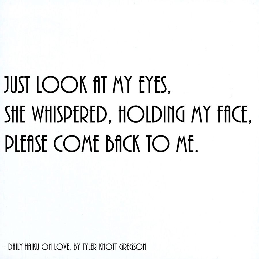 Just Look At My Eyes She Whispered Holding My Face Please Come