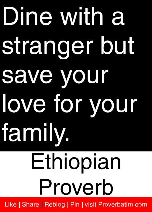 Dine With A Stranger But Save Your Love For Your Family Ethiopian Proverb Proverbs Quotes African Quotes Proverbs Wise Proverbs