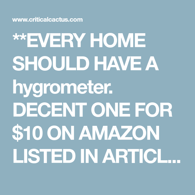 **EVERY HOME SHOULD HAVE A Hygrometer. DECENT ONE FOR $10 ON AMAZON LISTED