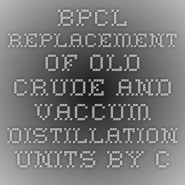 BPCL - Replacement of old crude and Vaccum Distillation units by CDU-4 at Mumbai Refinery-Infrapedia 2016 Project Profile | InfraPedia - Access to Data at Ease