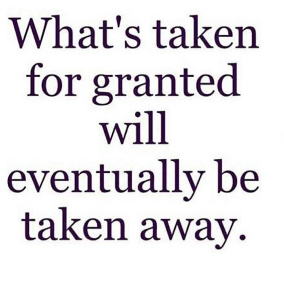 Taking Life For Granted Quotes What's Taken For Granted Will Eventually Be Taken Away  Funnnnny