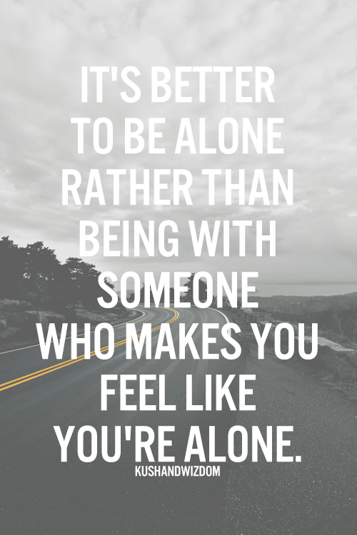 Its Better To Be Alone Rather Than Being With Someone Who Makes You