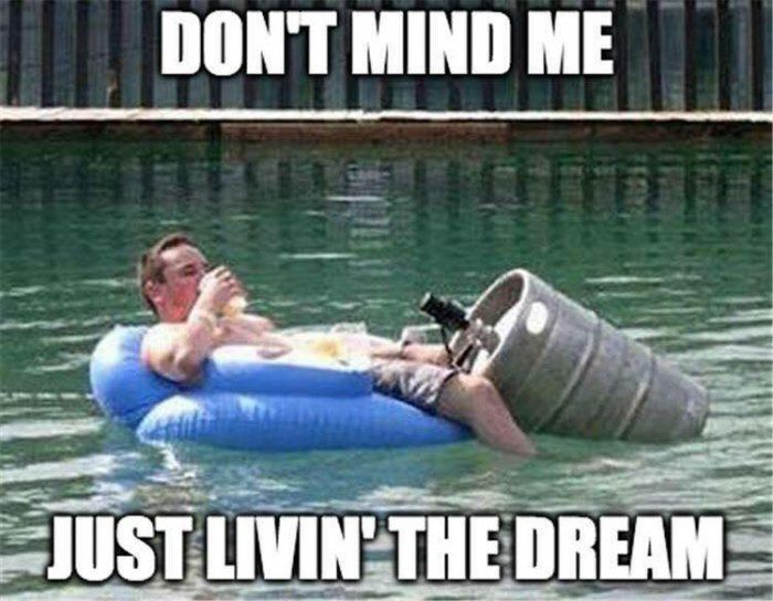 Dont mind me just living the dream meme | Funny pictures, Beer humor