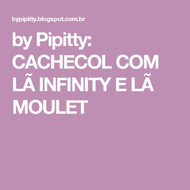 by Pipitty: CACHECOL COM LÃ INFINITY E LÃ MOULET