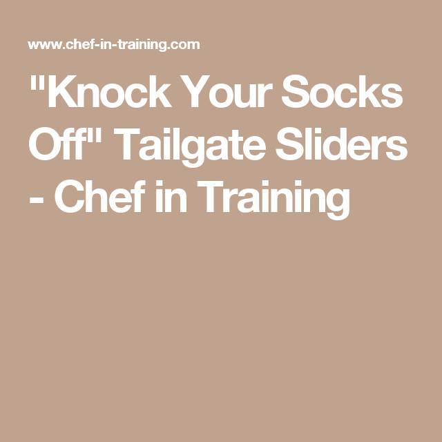 """Knock Your Socks Off"" Tailgate Sliders - Chef in Training"