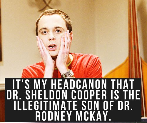 [Its my headcanon that Dr. Sheldon Cooper is the illegitimate son of Dr. Rodney McKay.]