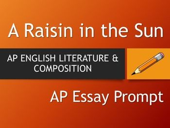 raisin in the sun three essay prompts A raisin in the sun in this essay (typed/double spaced) your response must be composed in formal essay fashion 1) introduction 2) analytical thesis located at end of the introduction 3) three supporting points, analysis, support/evidence 4) the inclusion of two outside sources, two in test (a raisin in the sun) sources, mla documentation 5.