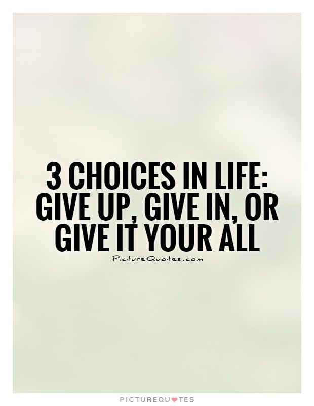 3 Choices In Life Give Up Give In Or Give It Your All Picture