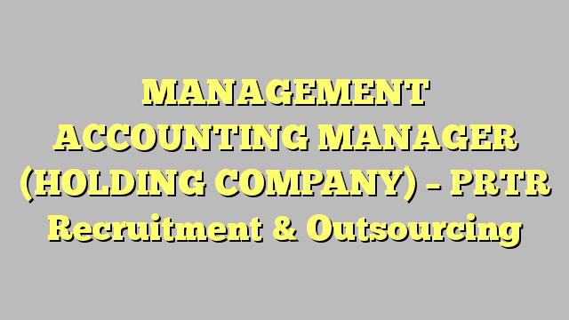 Management Accounting Manager Holding Company  Prtr Recruitment