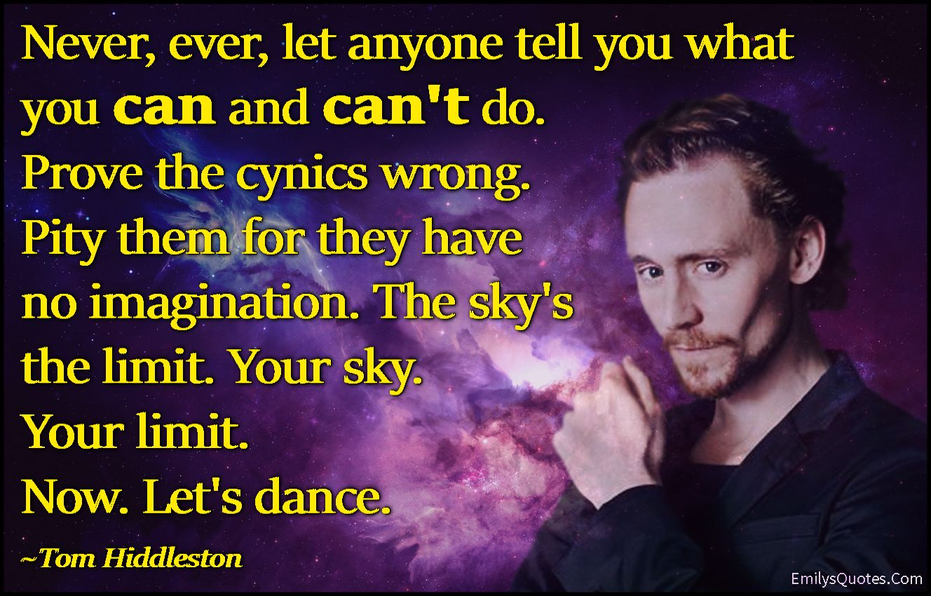 Never Ever Let Anyone Tell You What You Can And Can T Do Prove The Cynics Wrong Pity Them For They Have No Imagination The Sky S The Limit Your Sky Your