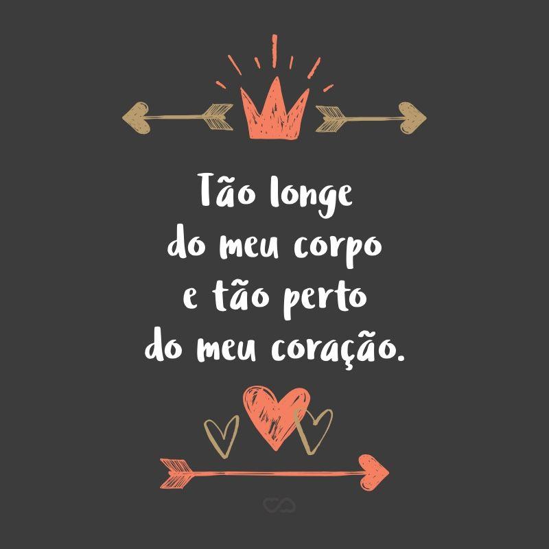 Tao Longe Do Meu Corpo E Tao Perto Do Meu Coracao Frases
