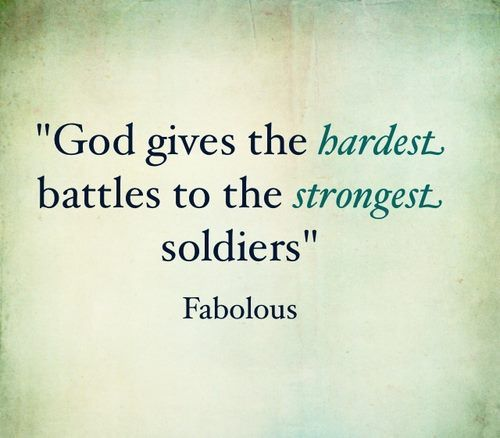 God gives the hardest battles to the strongest soldiers.