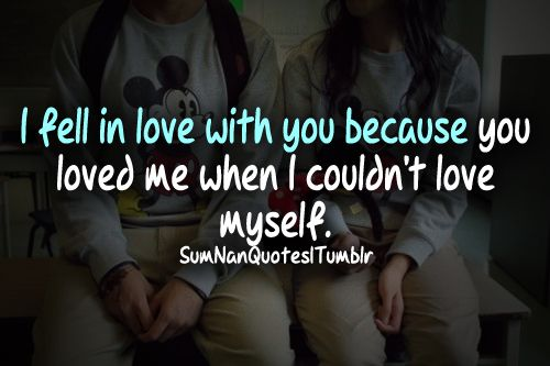 """I fell in love with you because you loved me when i couldn't love myself.   Or could be """"You love me when I can't love myself"""""""