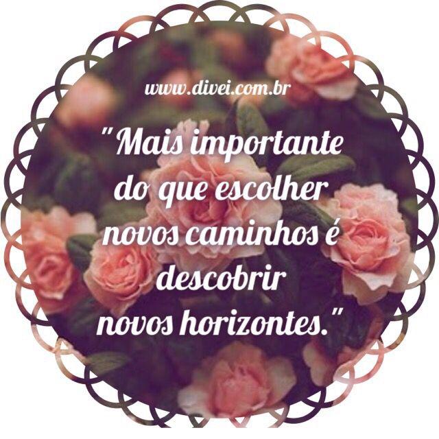 Mais importante do que escolher novos caminhos é descobrir novos horizontes ...   www.divei.com.br  Frases, quotes, amor, otimismo, sabedoria