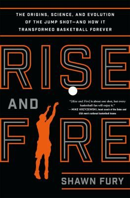 Rise and Fire : the origins, science, and evolution of the jump shot --- and how it transformed basketball forever by Shawn Fury
