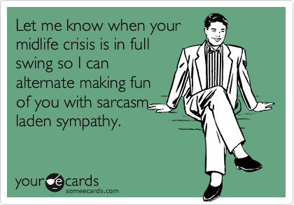 Let Me Know When Your Midlife Crisis Is In Full Swing So I Can Alternate Making Fun Of You With Sarcasm Midlife Crisis Quotes Psychology Humor Mid Life Crisis