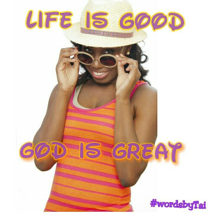 Everyday. Life is good.  God is Great!